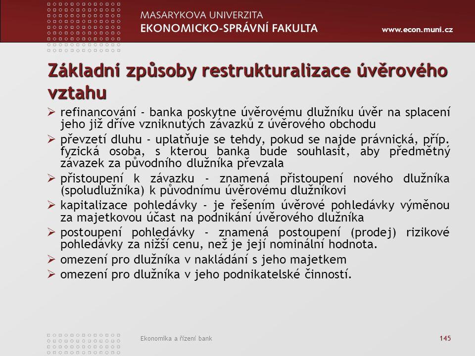 www.econ.muni.cz Ekonomika a řízení bank 145 Základní způsoby restrukturalizace úvěrového vztahu  refinancování - banka poskytne úvěrovému dlužníku úvěr na splacení jeho již dříve vzniknutých závazků z úvěrového obchodu  převzetí dluhu - uplatňuje se tehdy, pokud se najde právnická, příp.