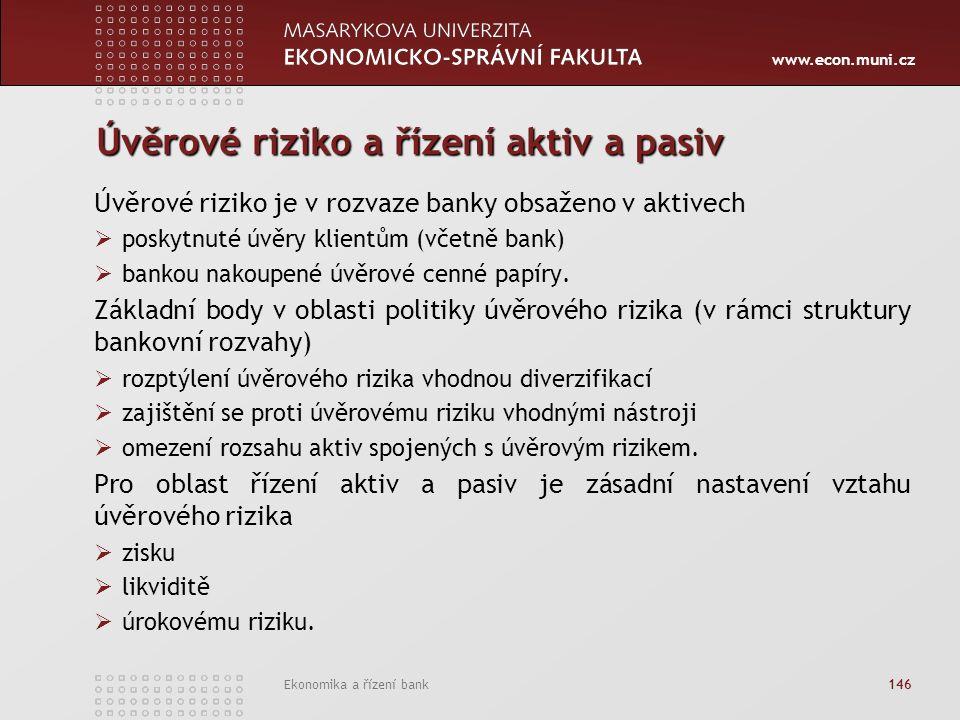 www.econ.muni.cz Ekonomika a řízení bank 146 Úvěrové riziko a řízení aktiv a pasiv Úvěrové riziko je v rozvaze banky obsaženo v aktivech  poskytnuté úvěry klientům (včetně bank)  bankou nakoupené úvěrové cenné papíry.