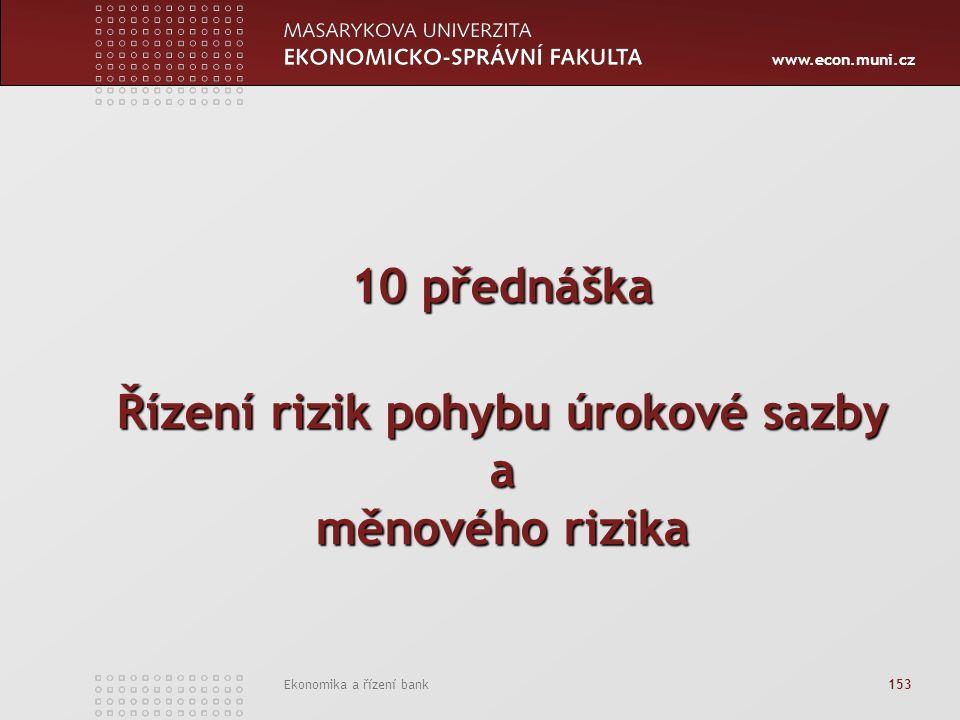 www.econ.muni.cz Ekonomika a řízení bank 153 10 přednáška Řízení rizik pohybu úrokové sazby a měnového rizika