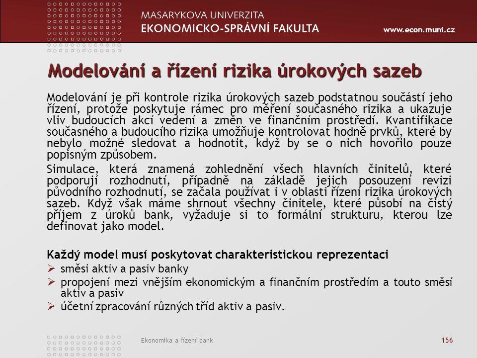 www.econ.muni.cz Ekonomika a řízení bank 156 Modelování a řízení rizika úrokových sazeb Modelování je při kontrole rizika úrokových sazeb podstatnou součástí jeho řízení, protože poskytuje rámec pro měření současného rizika a ukazuje vliv budoucích akcí vedení a změn ve finančním prostředí.