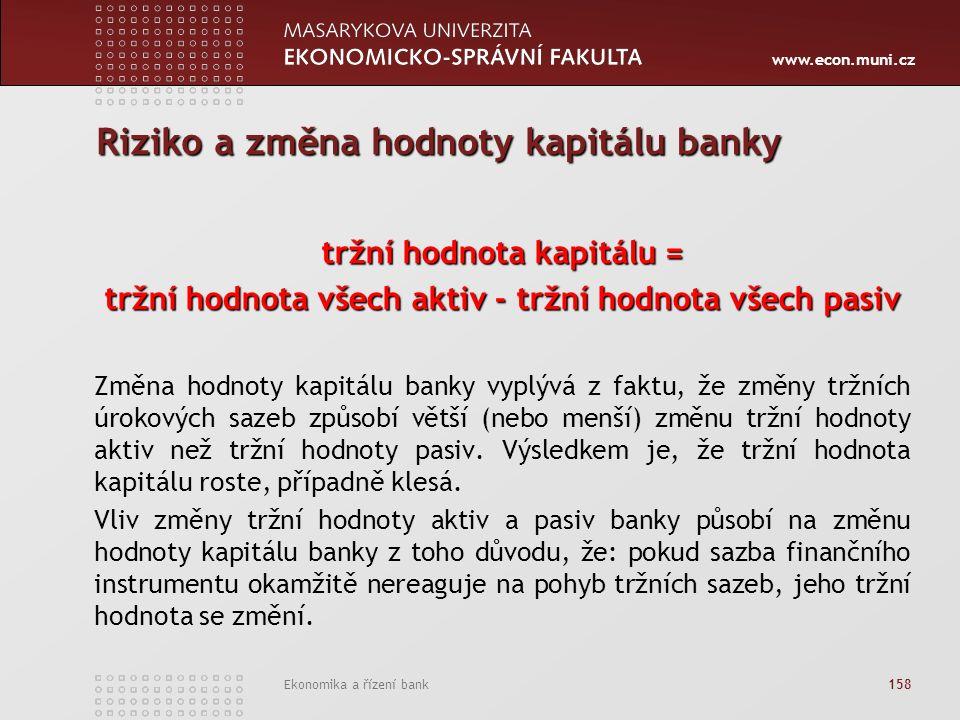 www.econ.muni.cz Ekonomika a řízení bank 158 Riziko a změna hodnoty kapitálu banky tržní hodnota kapitálu = tržní hodnota všech aktiv - tržní hodnota všech pasiv Změna hodnoty kapitálu banky vyplývá z faktu, že změny tržních úrokových sazeb způsobí větší (nebo menší) změnu tržní hodnoty aktiv než tržní hodnoty pasiv.