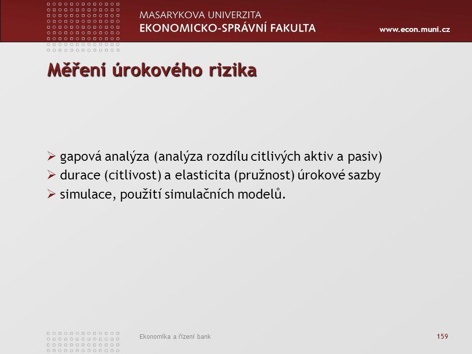 www.econ.muni.cz Ekonomika a řízení bank 159 Měření úrokového rizika  gapová analýza (analýza rozdílu citlivých aktiv a pasiv)  durace (citlivost) a elasticita (pružnost) úrokové sazby  simulace, použití simulačních modelů.