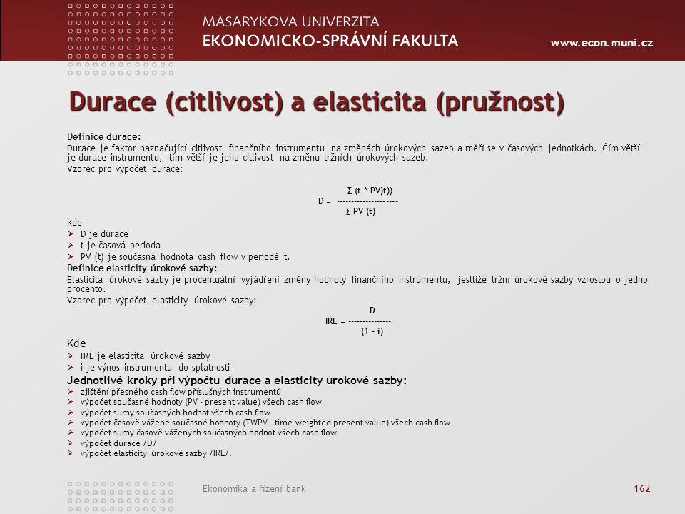 www.econ.muni.cz Ekonomika a řízení bank 162 Durace (citlivost) a elasticita (pružnost) Definice durace: Durace je faktor naznačující citlivost finančního instrumentu na změnách úrokových sazeb a měří se v časových jednotkách.