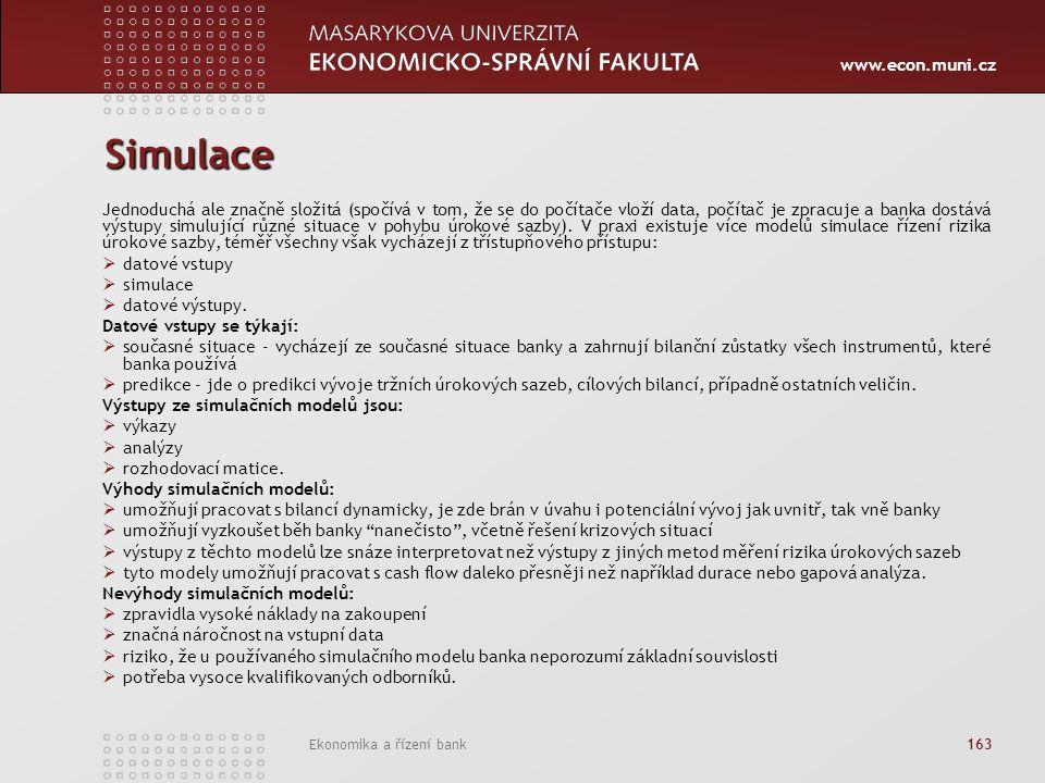 www.econ.muni.cz Ekonomika a řízení bank 163 Simulace Jednoduchá ale značně složitá (spočívá v tom, že se do počítače vloží data, počítač je zpracuje a banka dostává výstupy simulující různé situace v pohybu úrokové sazby).