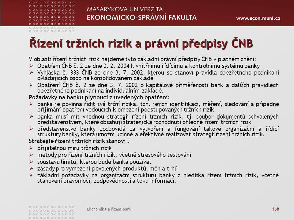 www.econ.muni.cz Ekonomika a řízení bank 168 Řízení tržních rizik a právní předpisy ČNB V oblasti řízení tržních rizik najdeme tyto základní právní předpisy ČNB v platném znění:  Opatření ČNB č.