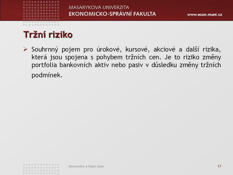www.econ.muni.cz Ekonomika a řízení bank 17 Tržní riziko  Souhrnný pojem pro úrokové, kursové, akciové a další rizika, která jsou spojena s pohybem tržních cen.