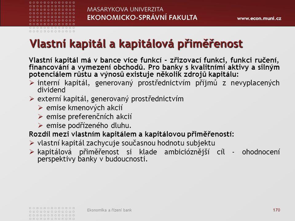 www.econ.muni.cz Ekonomika a řízení bank 170 Vlastní kapitál a kapitálová přiměřenost Vlastní kapitál má v bance více funkcí - zřizovací funkci, funkci ručení, financování a vymezení obchodů.
