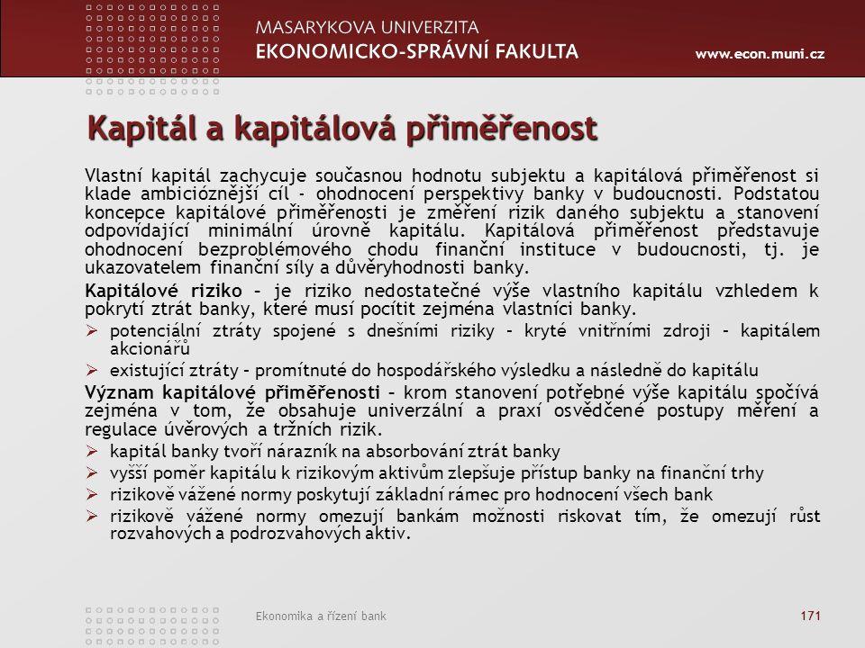 www.econ.muni.cz Ekonomika a řízení bank 171 Kapitál a kapitálová přiměřenost Vlastní kapitál zachycuje současnou hodnotu subjektu a kapitálová přiměřenost si klade ambicióznější cíl - ohodnocení perspektivy banky v budoucnosti.