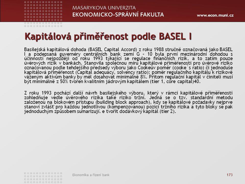 www.econ.muni.cz Ekonomika a řízení bank 173 Kapitálová přiměřenost podle BASEL I Basilejská kapitálová dohoda (BASEL Capital Accord) z roku 1988 stručně označovaná jako BASEL I a podepsaná guvernéry centrálních bank zemí G – 10 byla první mezinárodní dohodou s účinností nejpozději od roku 1993 týkající se regulace finančních rizik, a to zatím pouze úvěrových rizik v bankách.