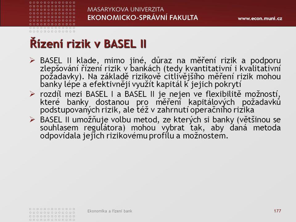 www.econ.muni.cz Ekonomika a řízení bank 177 Řízení rizik v BASEL II  BASEL II klade, mimo jiné, důraz na měření rizik a podporu zlepšování řízení rizik v bankách (tedy kvantitativní i kvalitativní požadavky).