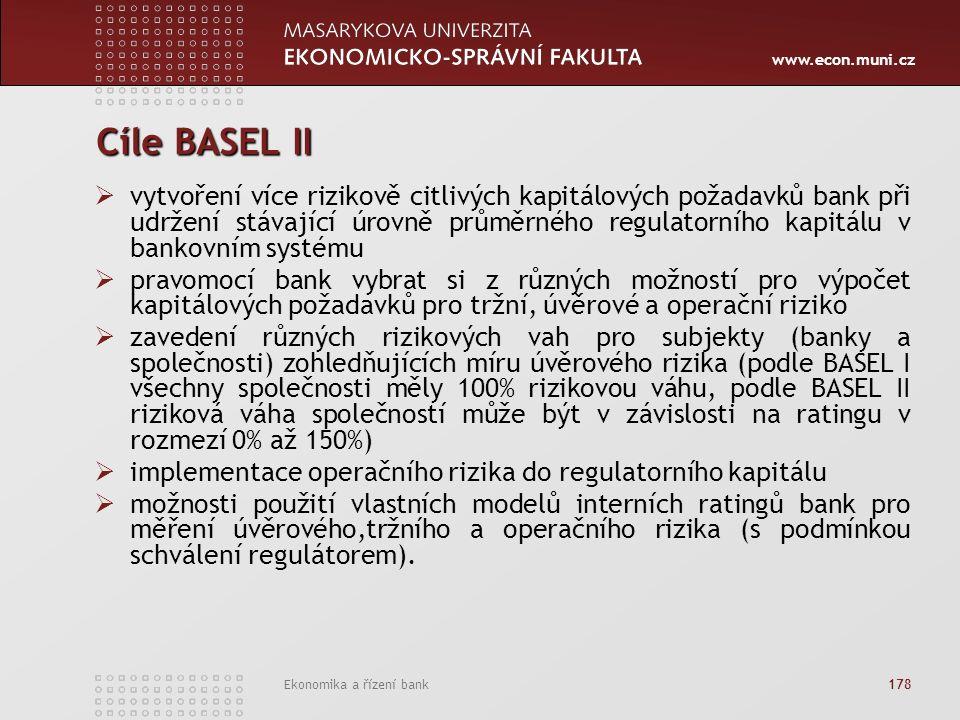 www.econ.muni.cz Ekonomika a řízení bank 178 Cíle BASEL II  vytvoření více rizikově citlivých kapitálových požadavků bank při udržení stávající úrovně průměrného regulatorního kapitálu v bankovním systému  pravomocí bank vybrat si z různých možností pro výpočet kapitálových požadavků pro tržní, úvěrové a operační riziko  zavedení různých rizikových vah pro subjekty (banky a společnosti) zohledňujících míru úvěrového rizika (podle BASEL I všechny společnosti měly 100% rizikovou váhu, podle BASEL II riziková váha společností může být v závislosti na ratingu v rozmezí 0% až 150%)  implementace operačního rizika do regulatorního kapitálu  možnosti použití vlastních modelů interních ratingů bank pro měření úvěrového,tržního a operačního rizika (s podmínkou schválení regulátorem).