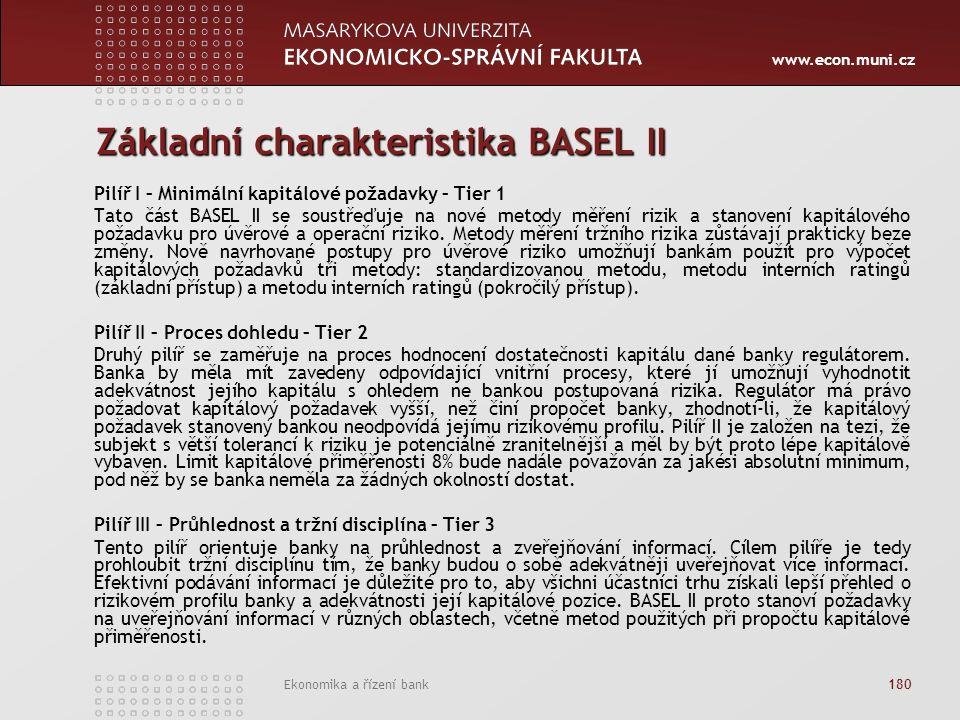 www.econ.muni.cz Ekonomika a řízení bank 180 Základní charakteristika BASEL II Pilíř I – Minimální kapitálové požadavky – Tier 1 Tato část BASEL II se soustřeďuje na nové metody měření rizik a stanovení kapitálového požadavku pro úvěrové a operační riziko.