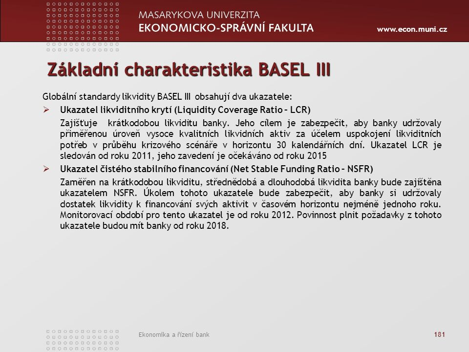 www.econ.muni.cz Ekonomika a řízení bank 181 Základní charakteristika BASEL III Globální standardy likvidity BASEL III obsahují dva ukazatele:  Ukazatel likviditního krytí (Liquidity Coverage Ratio – LCR) Zajišťuje krátkodobou likviditu banky.