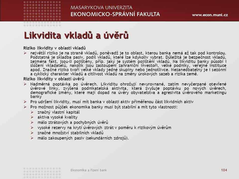 www.econ.muni.cz Ekonomika a řízení bank 184 Likvidita vkladů a úvěrů Riziko likvidity v oblasti vkladů  největší riziko je na straně vkladů, poněvadž je to oblast, kterou banka nemá až tak pod kontrolou.