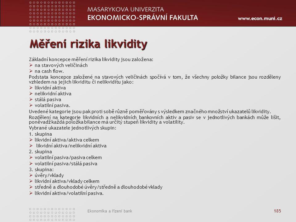 www.econ.muni.cz Ekonomika a řízení bank 185 Měření rizika likvidity Základní koncepce měření rizika likvidity jsou založena:  na stavových veličinách  na cash flow.