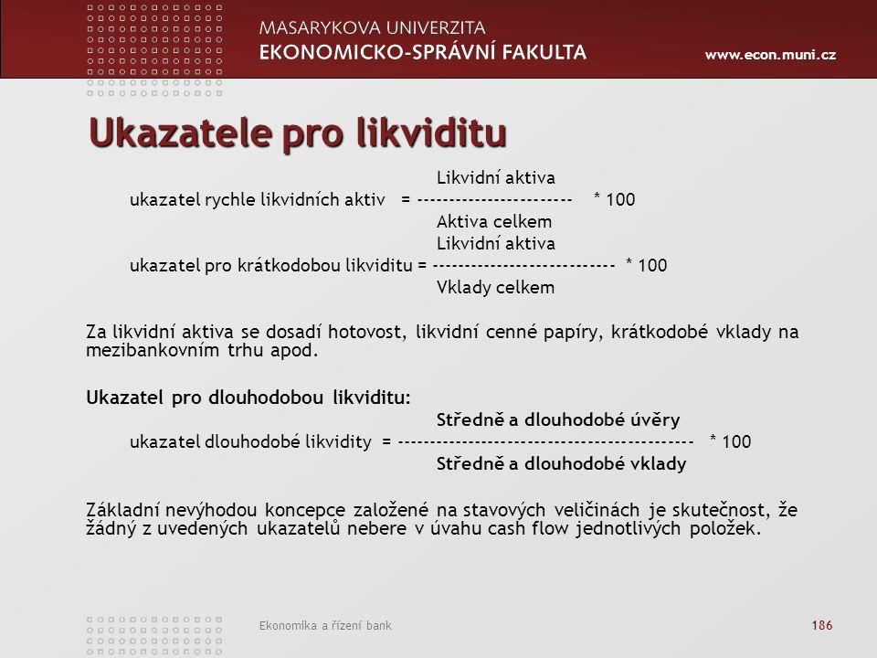 www.econ.muni.cz Ekonomika a řízení bank 186 Ukazatele pro likviditu Likvidní aktiva ukazatel rychle likvidních aktiv = ------------------------ * 100 Aktiva celkem Likvidní aktiva ukazatel pro krátkodobou likviditu = ---------------------------- * 100 Vklady celkem Za likvidní aktiva se dosadí hotovost, likvidní cenné papíry, krátkodobé vklady na mezibankovním trhu apod.