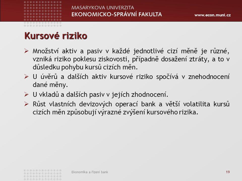 www.econ.muni.cz Ekonomika a řízení bank 19 Kursové riziko  Množství aktiv a pasiv v každé jednotlivé cizí měně je různé, vzniká riziko poklesu ziskovosti, případně dosažení ztráty, a to v důsledku pohybu kursů cizích měn.