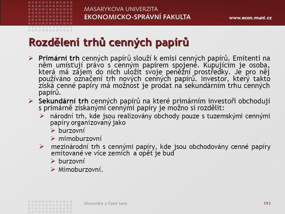 www.econ.muni.cz Ekonomika a řízení bank 193 Rozdělení trhů cenných papírů  Primární trh cenných papírů slouží k emisi cenných papírů.