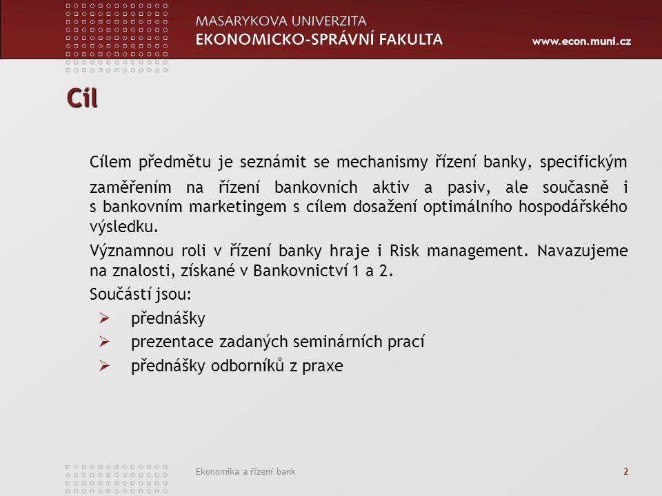 www.econ.muni.cz Ekonomika a řízení bank 2 Cíl Cílem předmětu je seznámit se mechanismy řízení banky, specifickým zaměřením na řízení bankovních aktiv a pasiv, ale současně i s bankovním marketingem s cílem dosažení optimálního hospodářského výsledku.