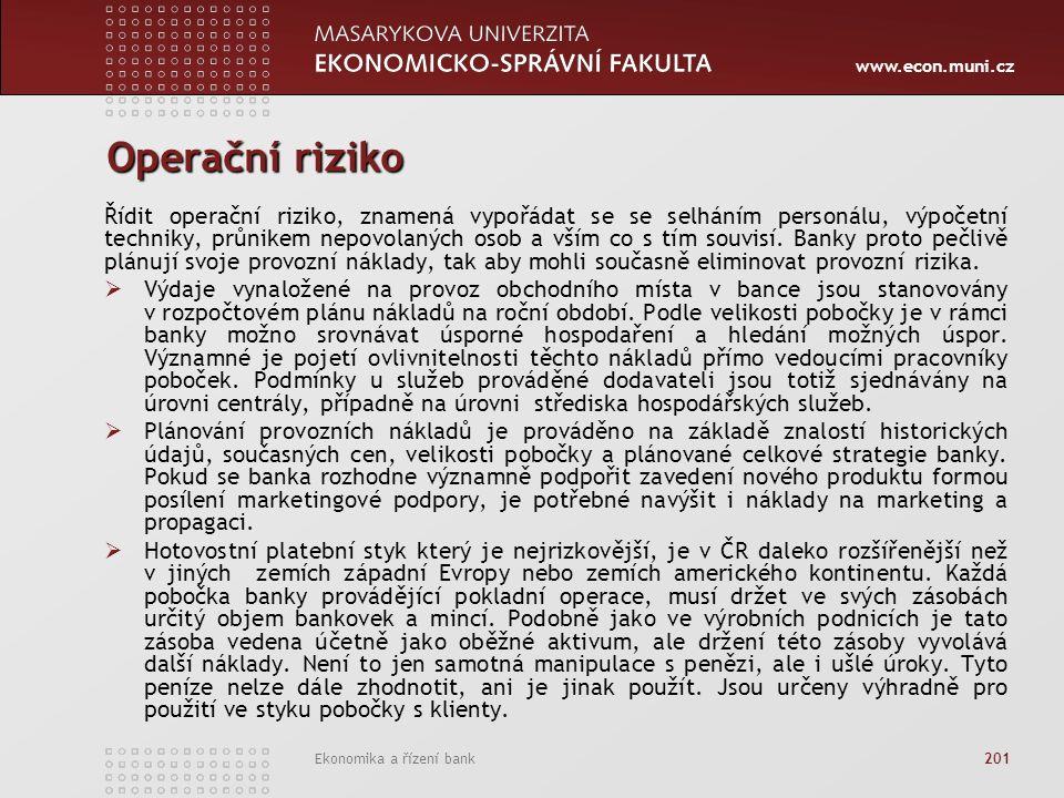 www.econ.muni.cz Ekonomika a řízení bank 201 Operační riziko Řídit operační riziko, znamená vypořádat se se selháním personálu, výpočetní techniky, průnikem nepovolaných osob a vším co s tím souvisí.