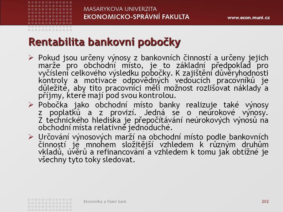 www.econ.muni.cz Ekonomika a řízení bank 202 Rentabilita bankovní pobočky  Pokud jsou určeny výnosy z bankovních činností a určeny jejich marže pro obchodní místo, je to základní předpoklad pro vyčíslení celkového výsledku pobočky.