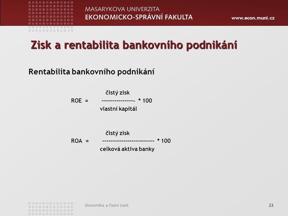 www.econ.muni.cz Ekonomika a řízení bank 22 Zisk a rentabilita bankovního podnikání Rentabilita bankovního podnikání čistý zisk ROE = –––––––––––––––- * 100 vlastní kapitál čistý zisk ROA = ––––––––––––––––––––––––– * 100 celková aktiva banky