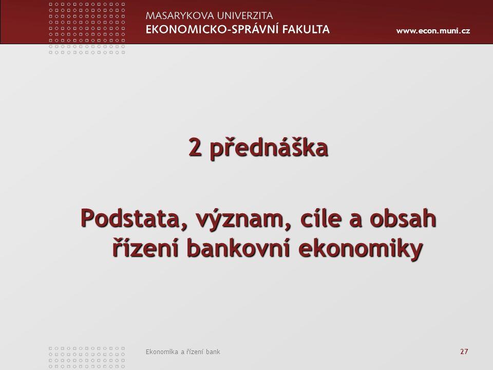 www.econ.muni.cz Ekonomika a řízení bank 27 2 přednáška Podstata, význam, cíle a obsah řízení bankovní ekonomiky