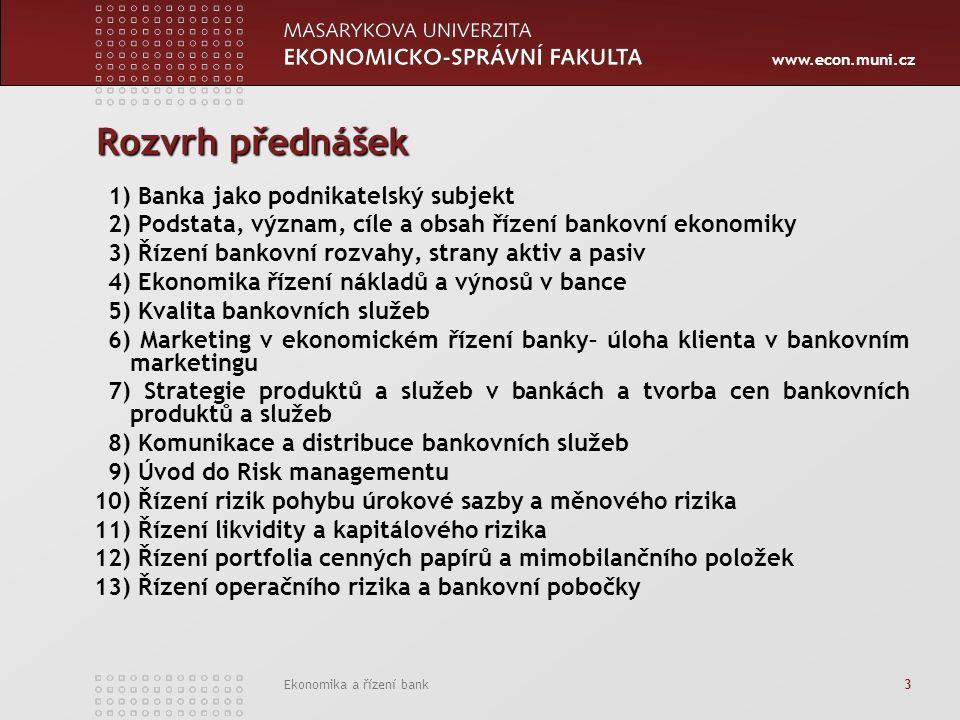 www.econ.muni.cz Ekonomika a řízení bank 3 Rozvrh přednášek 1) Banka jako podnikatelský subjekt 2) Podstata, význam, cíle a obsah řízení bankovní ekonomiky 3) Řízení bankovní rozvahy, strany aktiv a pasiv 4) Ekonomika řízení nákladů a výnosů v bance 5) Kvalita bankovních služeb 6) Marketing v ekonomickém řízení banky– úloha klienta v bankovním marketingu 7) Strategie produktů a služeb v bankách a tvorba cen bankovních produktů a služeb 8) Komunikace a distribuce bankovních služeb 9) Úvod do Risk managementu 10) Řízení rizik pohybu úrokové sazby a měnového rizika 11) Řízení likvidity a kapitálového rizika 12) Řízení portfolia cenných papírů a mimobilančního položek 13) Řízení operačního rizika a bankovní pobočky