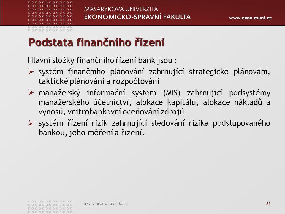 www.econ.muni.cz Ekonomika a řízení bank 31 Podstata finančního řízení Hlavní složky finančního řízení bank jsou :  systém finančního plánování zahrnující strategické plánování, taktické plánování a rozpočtování  manažerský informační systém (MIS) zahrnující podsystémy manažerského účetnictví, alokace kapitálu, alokace nákladů a výnosů, vnitrobankovní oceňování zdrojů  systém řízení rizik zahrnující sledování rizika podstupovaného bankou, jeho měření a řízení.