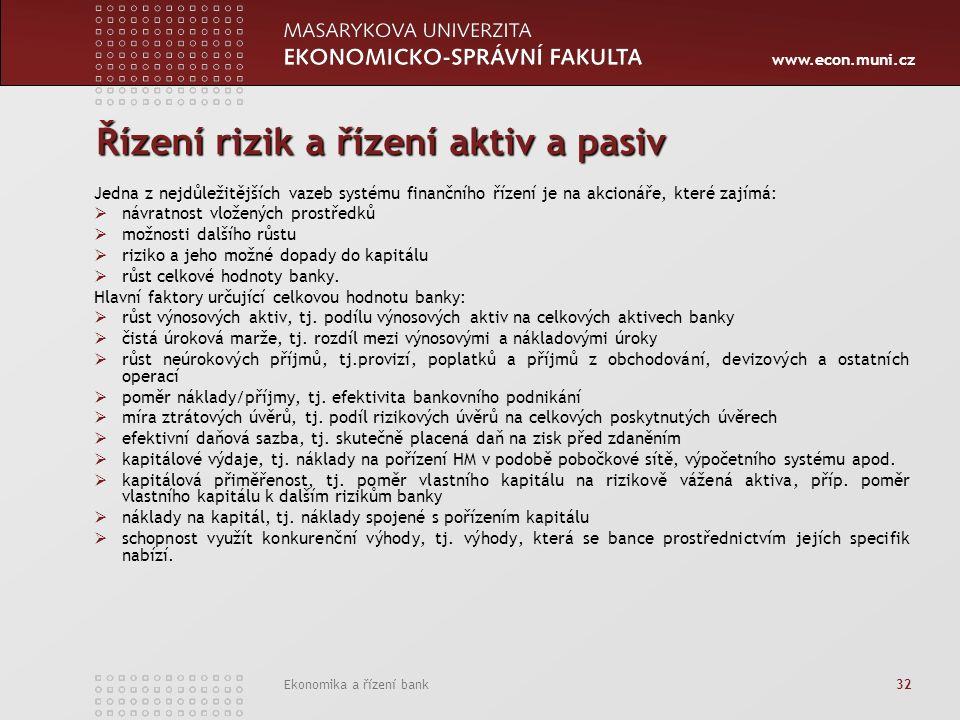 www.econ.muni.cz Ekonomika a řízení bank 32 Řízení rizik a řízení aktiv a pasiv Jedna z nejdůležitějších vazeb systému finančního řízení je na akcionáře, které zajímá:  návratnost vložených prostředků  možnosti dalšího růstu  riziko a jeho možné dopady do kapitálu  růst celkové hodnoty banky.