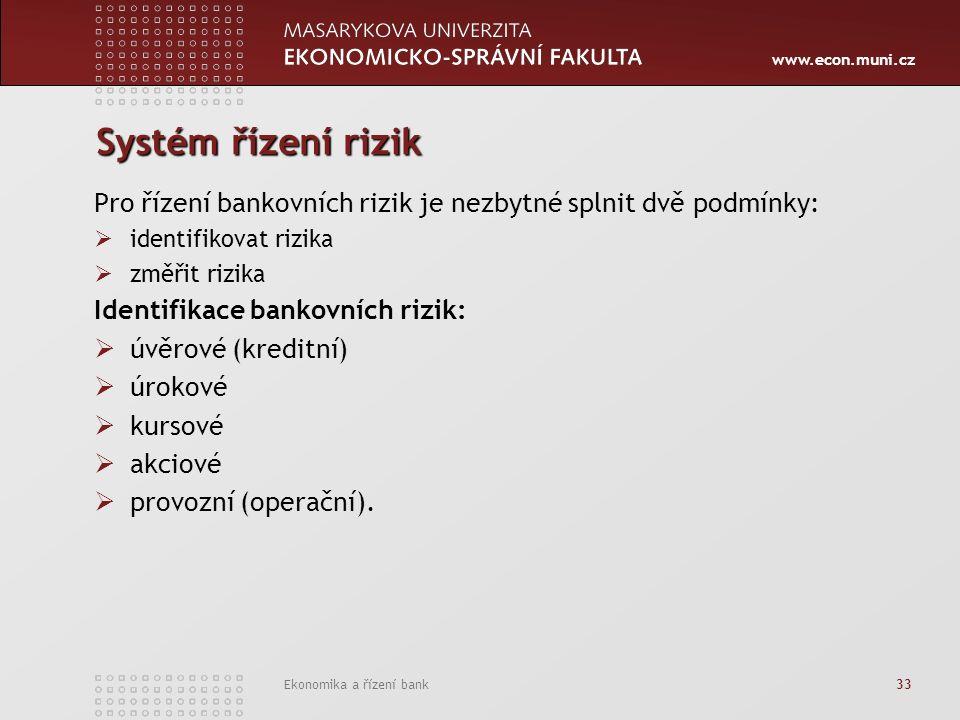 www.econ.muni.cz Ekonomika a řízení bank 33 Systém řízení rizik Pro řízení bankovních rizik je nezbytné splnit dvě podmínky:  identifikovat rizika  změřit rizika Identifikace bankovních rizik:  úvěrové (kreditní)  úrokové  kursové  akciové  provozní (operační).