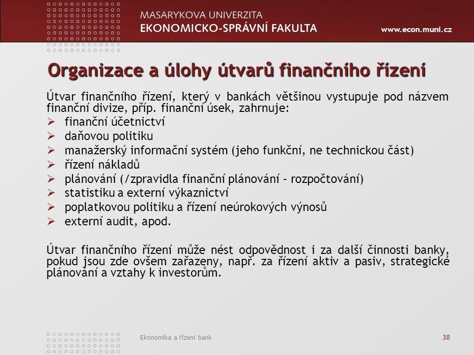 www.econ.muni.cz Ekonomika a řízení bank 38 Organizace a úlohy útvarů finančního řízení Útvar finančního řízení, který v bankách většinou vystupuje pod názvem finanční divize, příp.