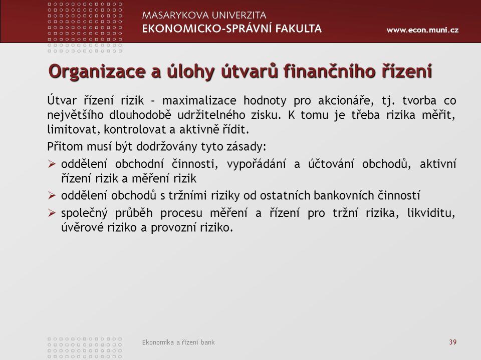 www.econ.muni.cz Ekonomika a řízení bank 39 Organizace a úlohy útvarů finančního řízení Útvar řízení rizik – maximalizace hodnoty pro akcionáře, tj.