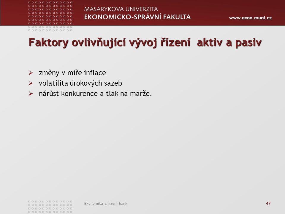 www.econ.muni.cz Ekonomika a řízení bank 47 Faktory ovlivňující vývoj řízení aktiv a pasiv  změny v míře inflace  volatilita úrokových sazeb  nárůst konkurence a tlak na marže.