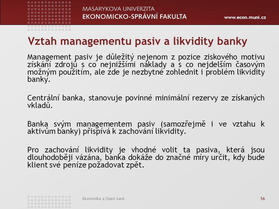 www.econ.muni.cz Ekonomika a řízení bank 56 Vztah managementu pasiv a likvidity banky Management pasiv je důležitý nejenom z pozice ziskového motivu získání zdrojů s co nejnižšími náklady a s co nejdelším časovým možným použitím, ale zde je nezbytné zohlednit i problém likvidity banky.