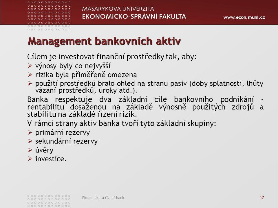 www.econ.muni.cz Ekonomika a řízení bank 57 Management bankovních aktiv Cílem je investovat finanční prostředky tak, aby:  výnosy byly co nejvyšší  rizika byla přiměřeně omezena  použití prostředků bralo ohled na stranu pasiv (doby splatnosti, lhůty vázání prostředků, úroky atd.).