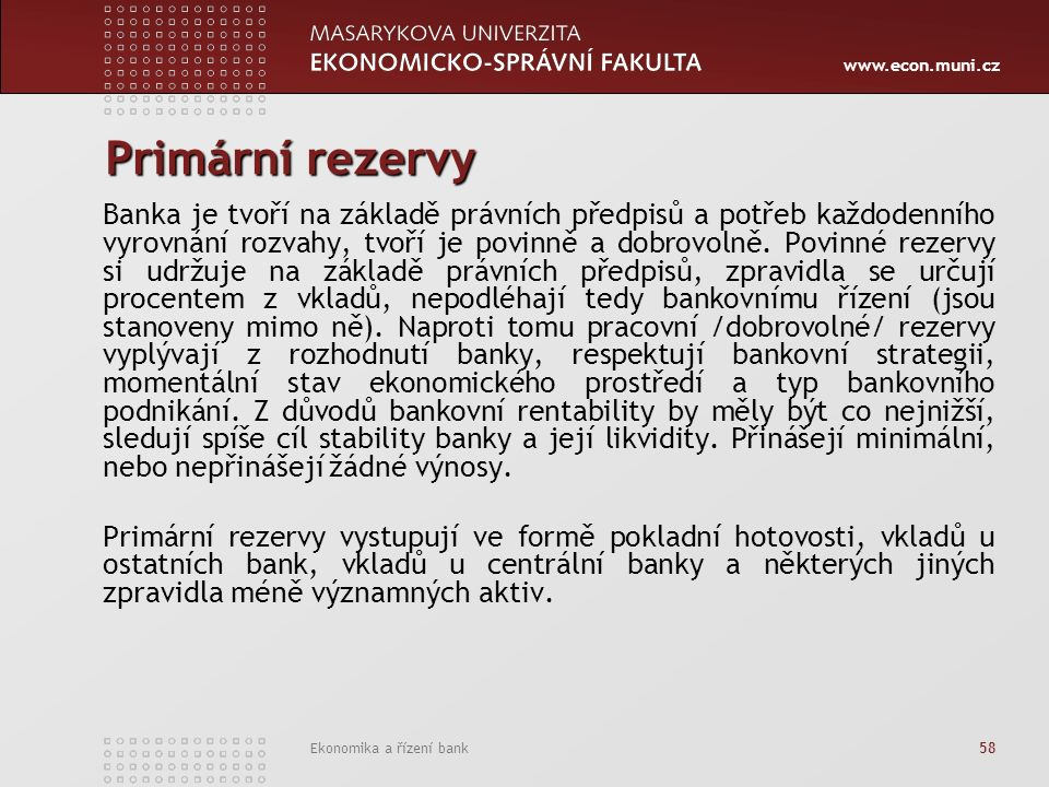 www.econ.muni.cz Ekonomika a řízení bank 58 Primární rezervy Banka je tvoří na základě právních předpisů a potřeb každodenního vyrovnání rozvahy, tvoří je povinně a dobrovolně.