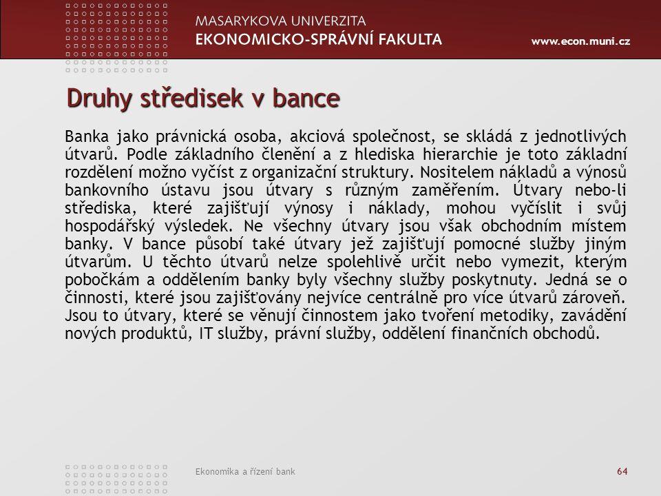 www.econ.muni.cz Ekonomika a řízení bank 64 Druhy středisek v bance Banka jako právnická osoba, akciová společnost, se skládá z jednotlivých útvarů.