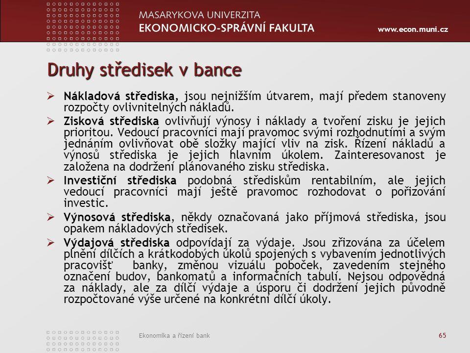 www.econ.muni.cz Ekonomika a řízení bank 65 Druhy středisek v bance  Nákladová střediska, jsou nejnižším útvarem, mají předem stanoveny rozpočty ovlivnitelných nákladů.