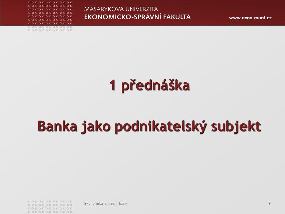 www.econ.muni.cz Ekonomika a řízení bank 7 1 přednáška Banka jako podnikatelský subjekt