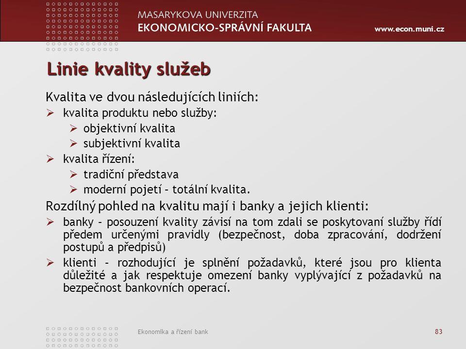 www.econ.muni.cz Ekonomika a řízení bank 83 Linie kvality služeb Kvalita ve dvou následujících liniích:  kvalita produktu nebo služby:  objektivní kvalita  subjektivní kvalita  kvalita řízení:  tradiční představa  moderní pojetí – totální kvalita.