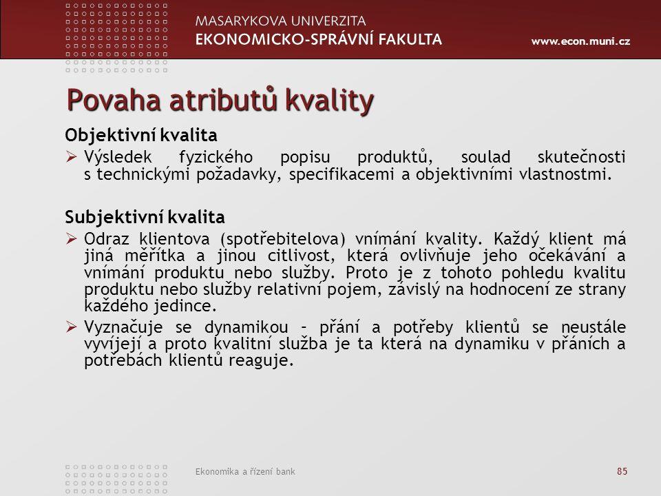 www.econ.muni.cz Ekonomika a řízení bank 85 Povaha atributů kvality Objektivní kvalita  Výsledek fyzického popisu produktů, soulad skutečnosti s technickými požadavky, specifikacemi a objektivními vlastnostmi.
