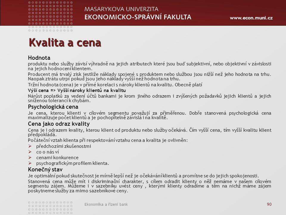 www.econ.muni.cz Ekonomika a řízení bank 90 Kvalita a cena Hodnota produktu nebo služby závisí výhradně na jejich atributech které jsou buď subjektivní, nebo objektivní v závislosti na jejich hodnocení klientem.