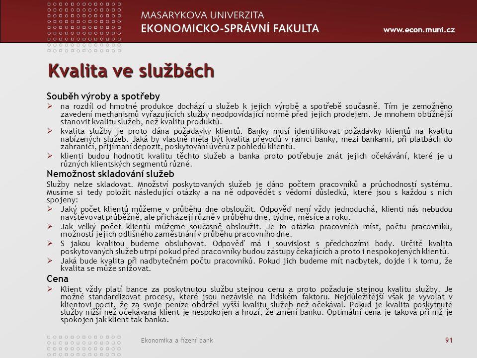 www.econ.muni.cz Ekonomika a řízení bank 91 Kvalita ve službách Souběh výroby a spotřeby  na rozdíl od hmotné produkce dochází u služeb k jejich výrobě a spotřebě současně.