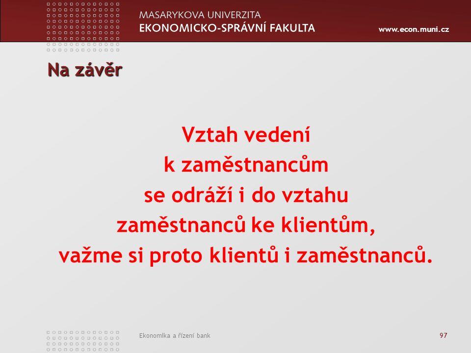 www.econ.muni.cz Ekonomika a řízení bank 97 Na závěr Vztah vedení k zaměstnancům se odráží i do vztahu zaměstnanců ke klientům, važme si proto klientů i zaměstnanců.
