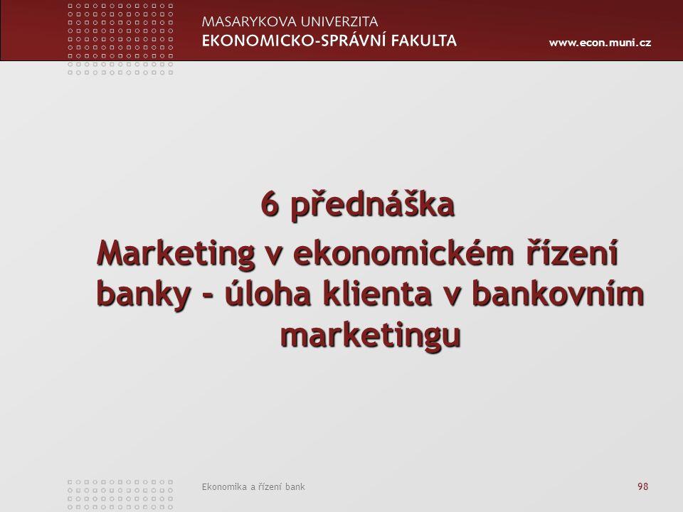 www.econ.muni.cz Ekonomika a řízení bank 98 6 přednáška Marketing v ekonomickém řízení banky - úloha klienta v bankovním marketingu