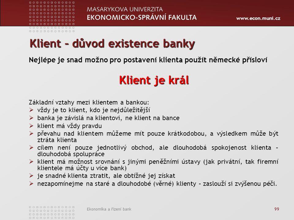 www.econ.muni.cz Ekonomika a řízení bank 99 Klient – důvod existence banky Nejlépe je snad možno pro postavení klienta použít německé přísloví Klient je král Základní vztahy mezi klientem a bankou:  vždy je to klient, kdo je nejdůležitější  banka je závislá na klientovi, ne klient na bance  klient má vždy pravdu  převahu nad klientem můžeme mít pouze krátkodobou, a výsledkem může být ztráta klienta  cílem není pouze jednotlivý obchod, ale dlouhodobá spokojenost klienta – dlouhodobá spolupráce  klient má možnost srovnání s jinými peněžními ústavy (jak privátní, tak firemní klientele má účty u více bank)  je snadné klienta ztratit, ale obtížné jej získat  nezapomínejme na staré a dlouhodobé (věrné) klienty – zaslouží si zvýšenou péči.