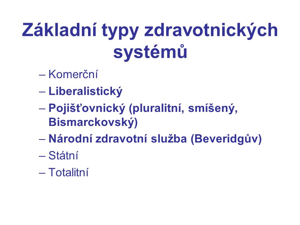 Základní typy zdravotnických systémů –Komerční –Liberalistický –Pojišťovnický (pluralitní, smíšený, Bismarckovský) –Národní zdravotní služba (Beveridgův) –Státní –Totalitní