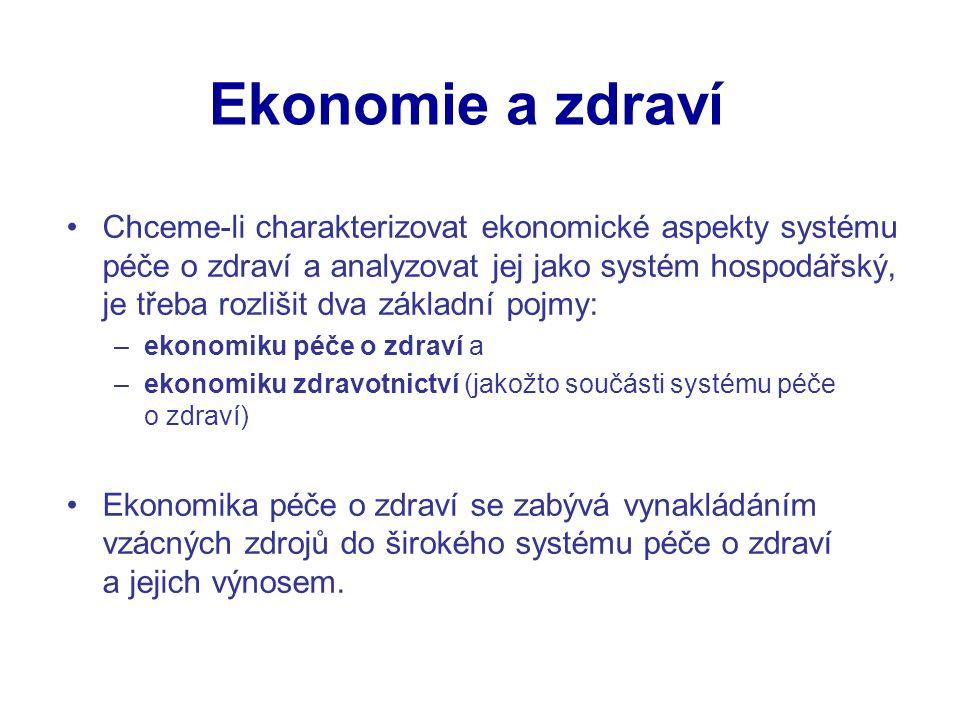 Ekonomie a zdraví Chceme-li charakterizovat ekonomické aspekty systému péče o zdraví a analyzovat jej jako systém hospodářský, je třeba rozlišit dva základní pojmy: –ekonomiku péče o zdraví a –ekonomiku zdravotnictví (jakožto součásti systému péče o zdraví) Ekonomika péče o zdraví se zabývá vynakládáním vzácných zdrojů do širokého systému péče o zdraví a jejich výnosem.