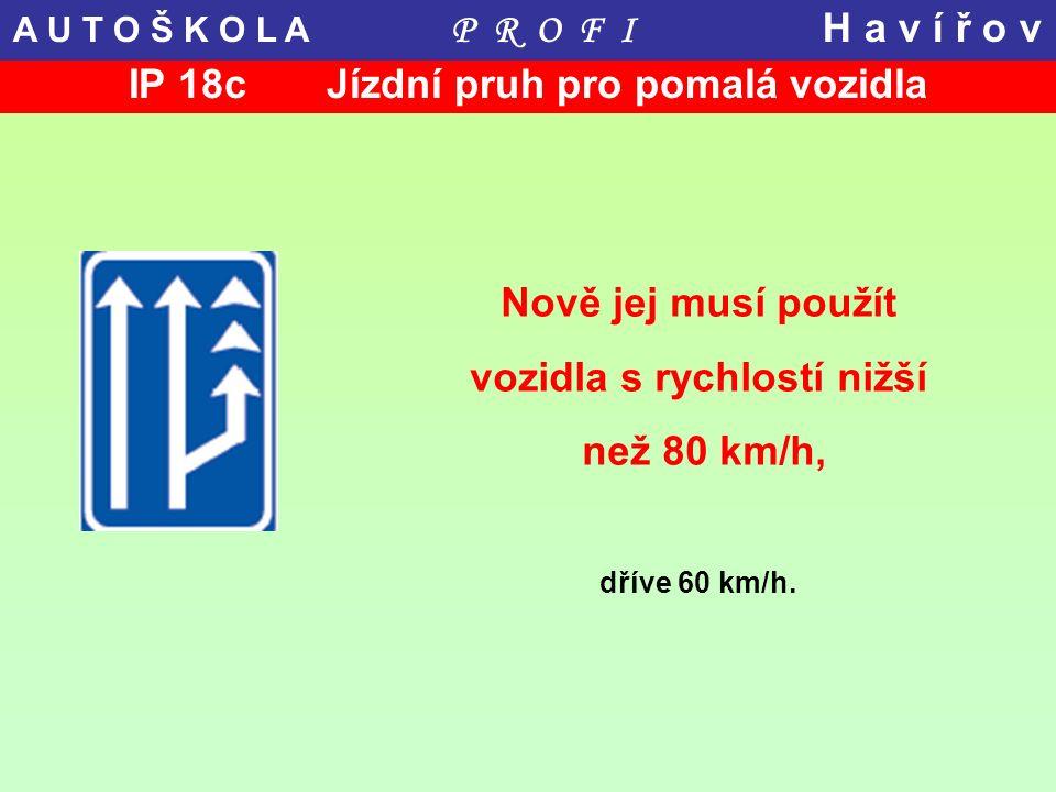 IP 18c Jízdní pruh pro pomalá vozidla Nově jej musí použít vozidla s rychlostí nižší než 80 km/h, dříve 60 km/h. A U T O Š K O L A P R O F I H a v í ř